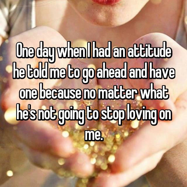 One day when I had an attitude he told me to go ahead and have one because no matter what he's not going to stop loving on me.