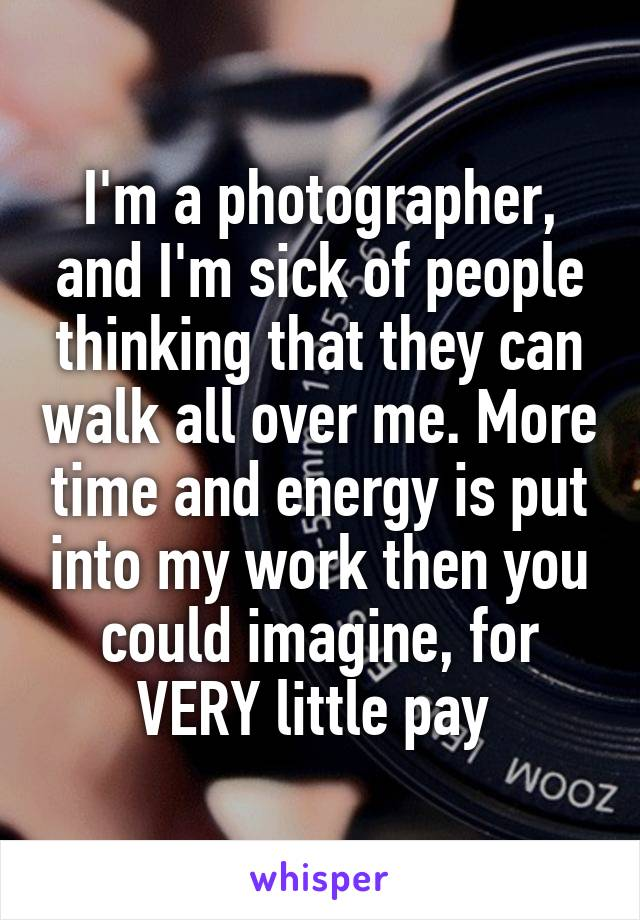 I'm a photographer, and I'm sick of people thinking that they can walk all over me. More time and energy is put into my work then you could imagine, for VERY little pay