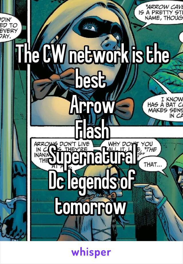 The CW network is the best  Arrow Flash Supernatural Dc legends of tomorrow