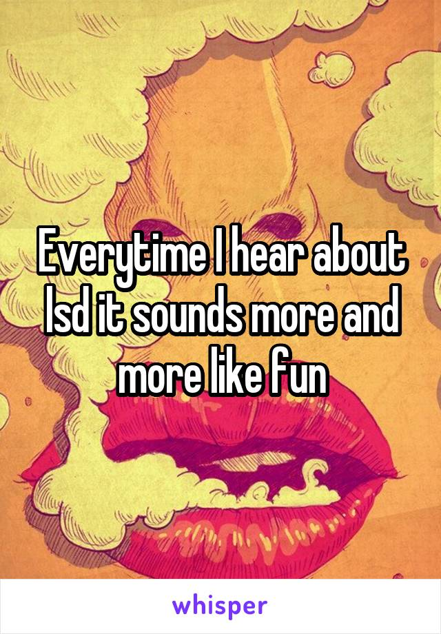 Everytime I hear about lsd it sounds more and more like fun