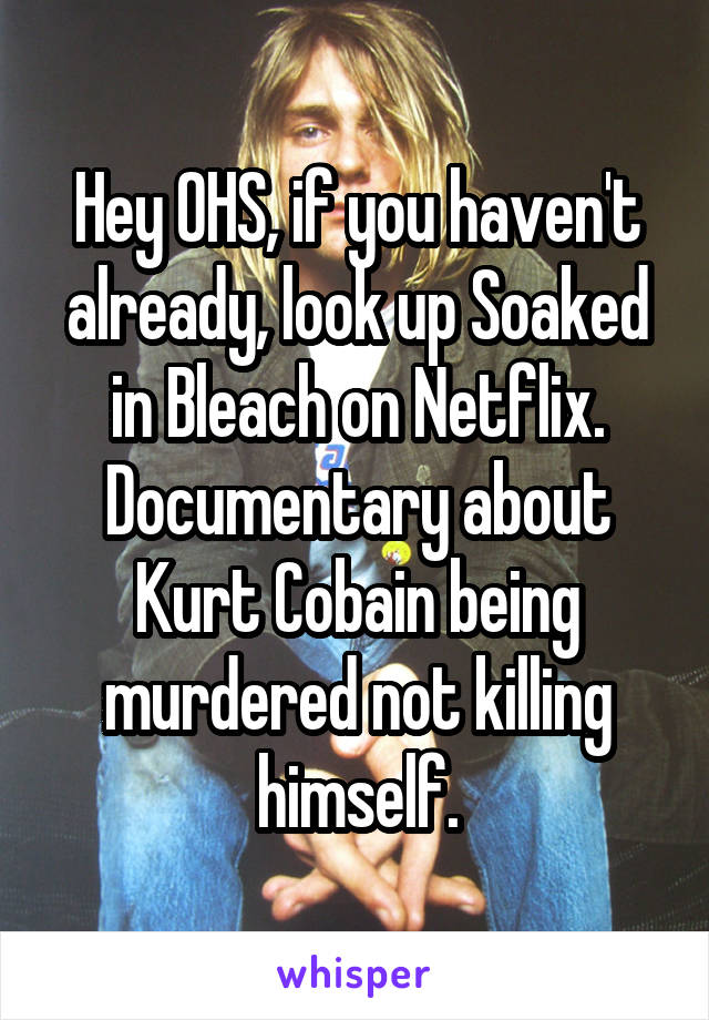 Hey OHS, if you haven't already, look up Soaked in Bleach on Netflix. Documentary about Kurt Cobain being murdered not killing himself.