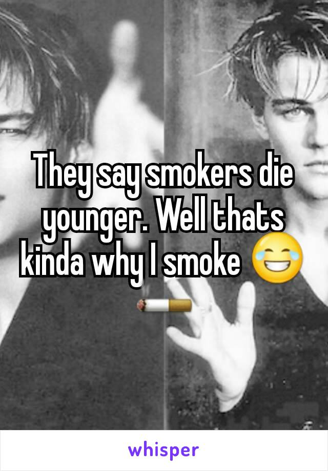 They say smokers die younger. Well thats kinda why I smoke 😂🚬