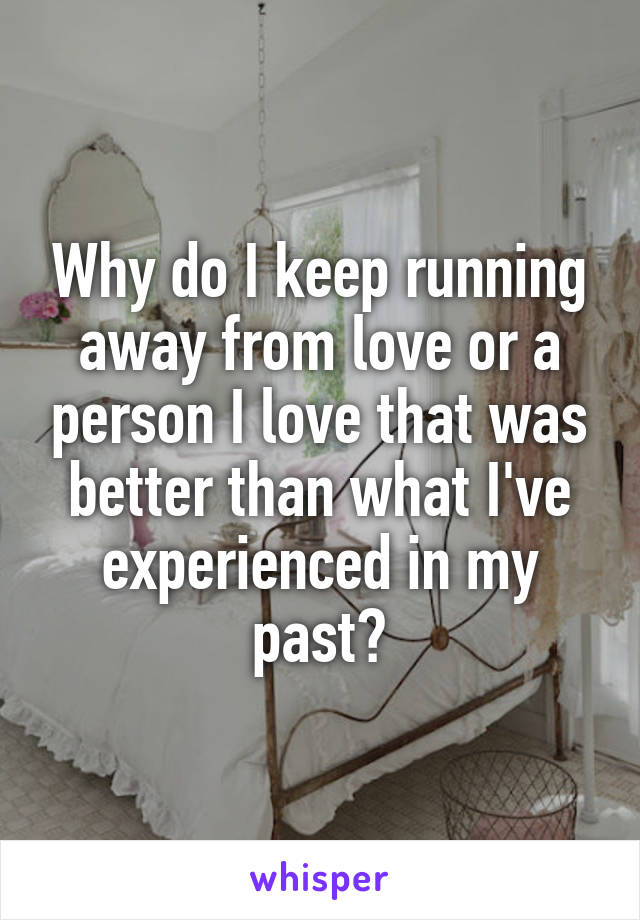 Why do I keep running away from love or a person I love that was better than what I've experienced in my past?