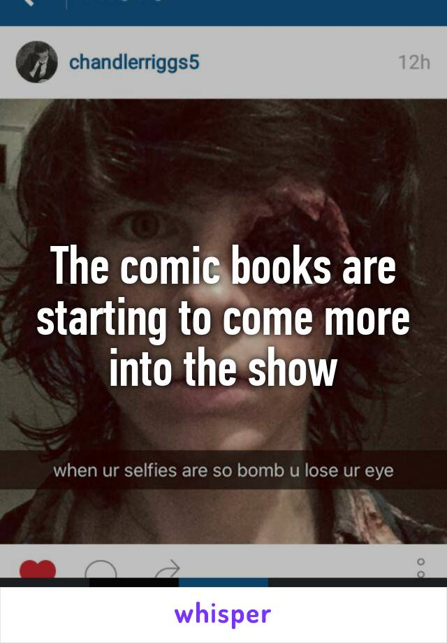 The comic books are starting to come more into the show