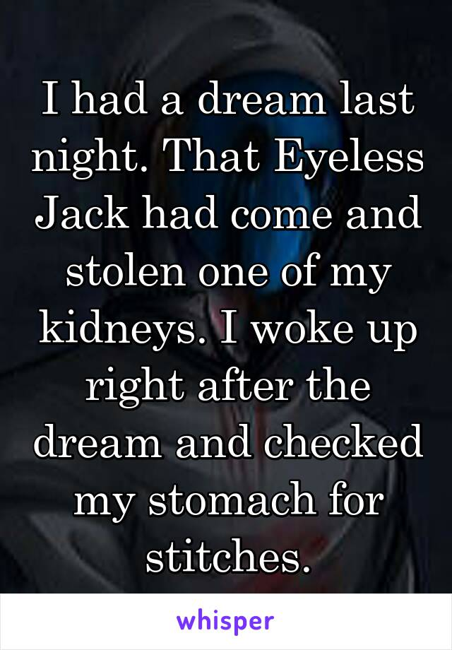 I had a dream last night. That Eyeless Jack had come and stolen one of my kidneys. I woke up right after the dream and checked my stomach for stitches.