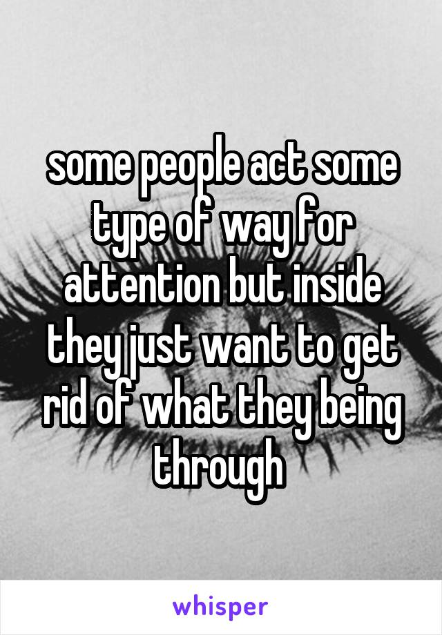 some people act some type of way for attention but inside they just want to get rid of what they being through