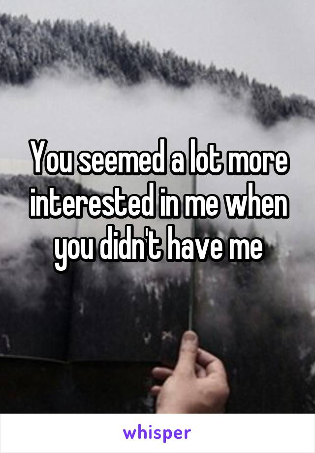 You seemed a lot more interested in me when you didn't have me