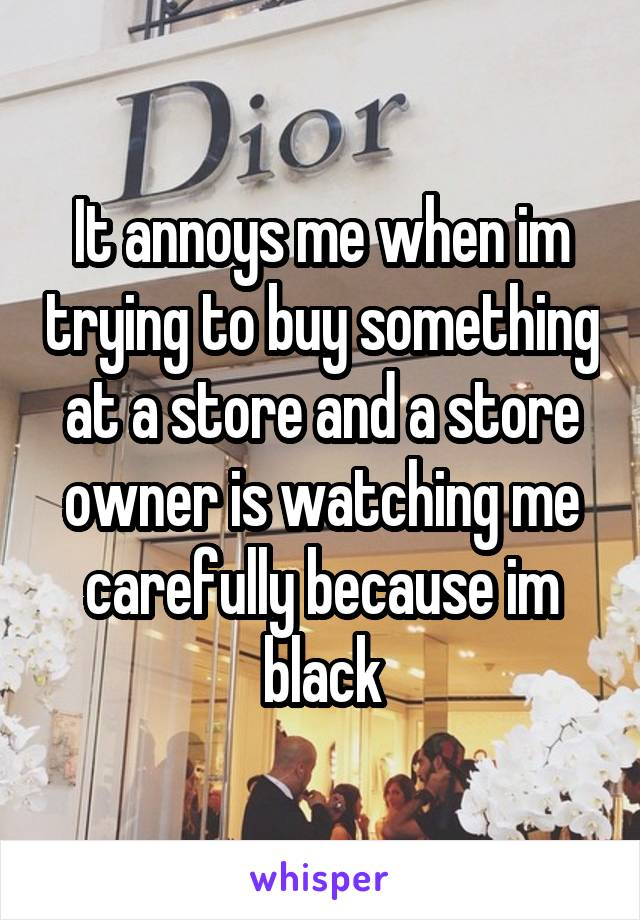 It annoys me when im trying to buy something at a store and a store owner is watching me carefully because im black