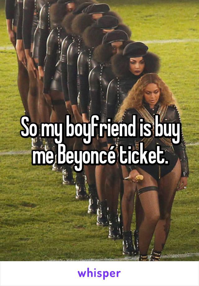 So my boyfriend is buy me Beyoncé ticket.