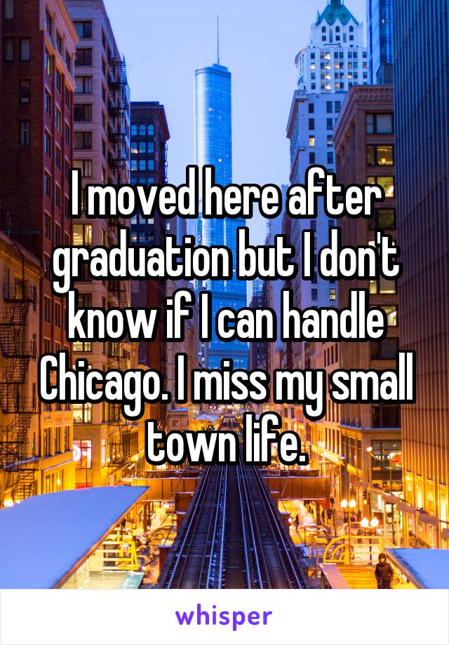I moved here after graduation but I don't know if I can handle Chicago. I miss my small town life.