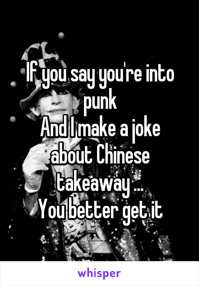 If you say you're into punk And I make a joke about Chinese takeaway ... You better get it