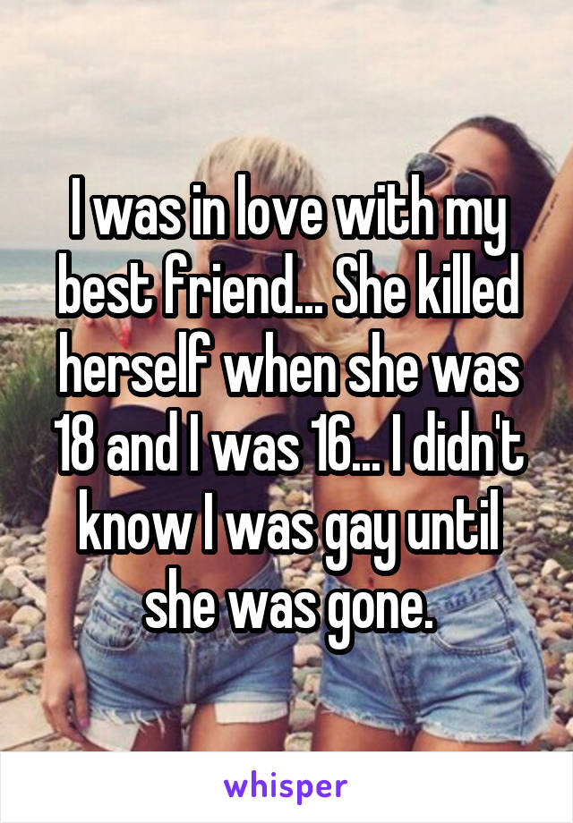 I was in love with my best friend... She killed herself when she was 18 and I was 16... I didn't know I was gay until she was gone.