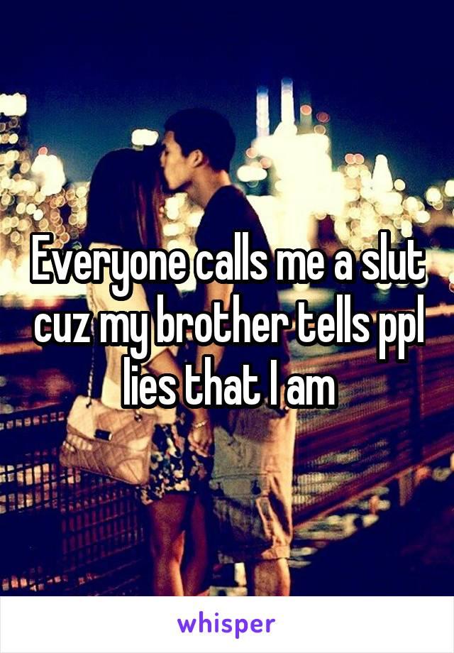 Everyone calls me a slut cuz my brother tells ppl lies that I am