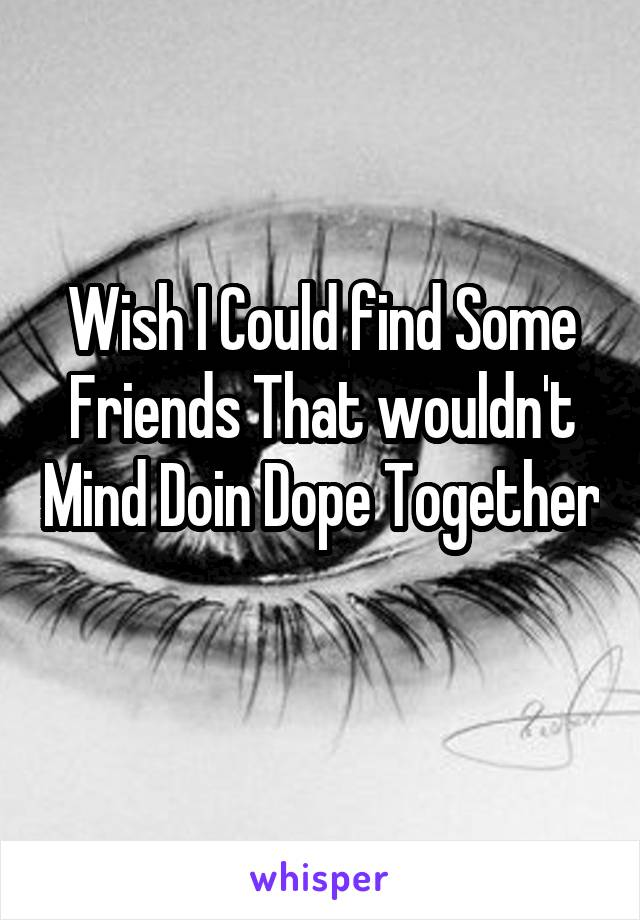 Wish I Could find Some Friends That wouldn't Mind Doin Dope Together