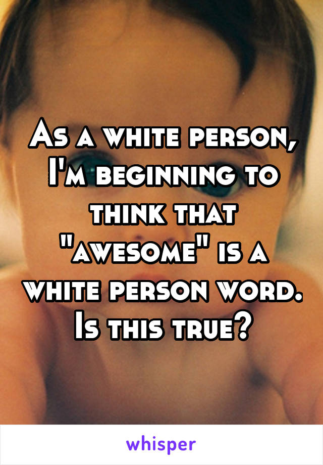 """As a white person, I'm beginning to think that """"awesome"""" is a white person word. Is this true?"""