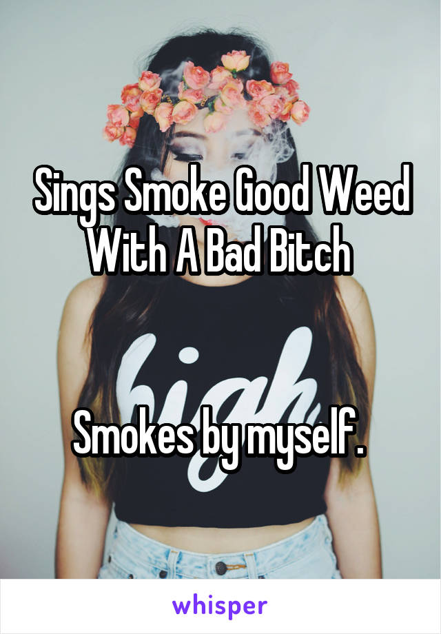Sings Smoke Good Weed With A Bad Bitch    Smokes by myself.
