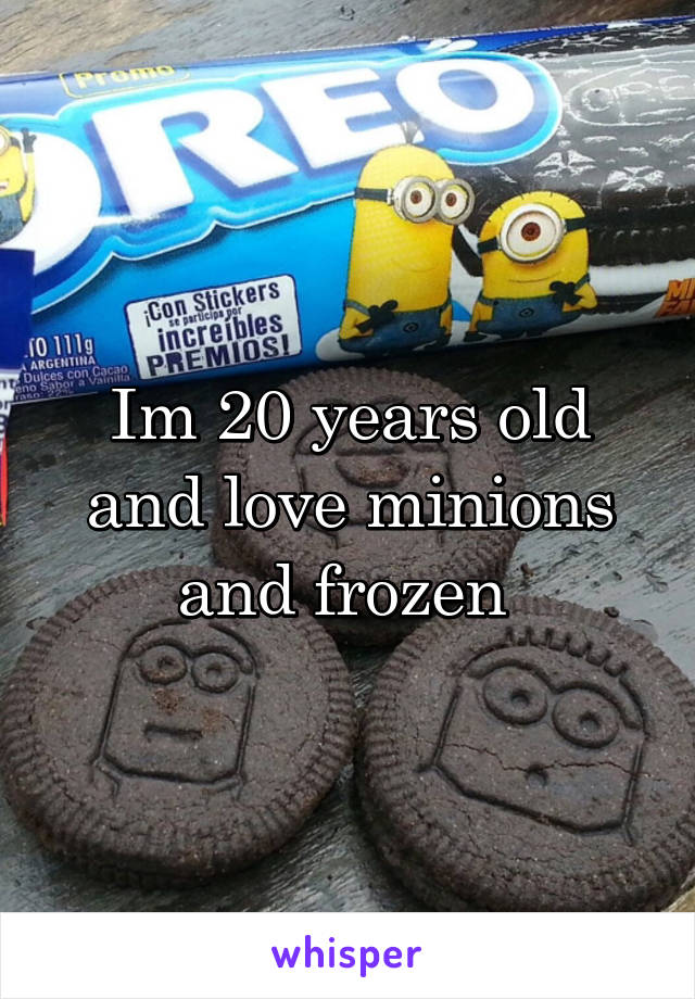 Im 20 years old and love minions and frozen