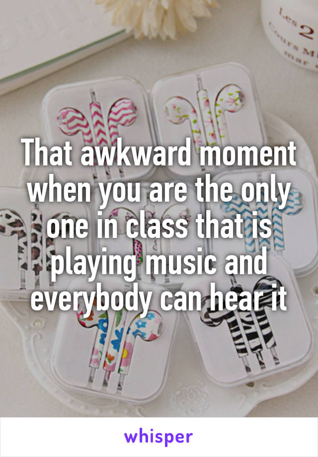 That awkward moment when you are the only one in class that is playing music and everybody can hear it