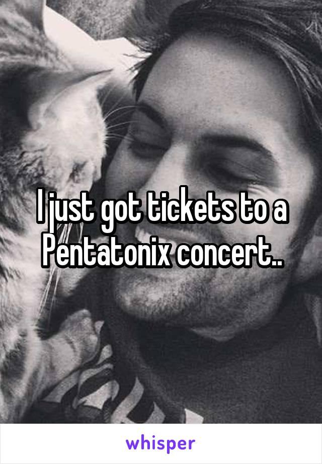 I just got tickets to a Pentatonix concert..