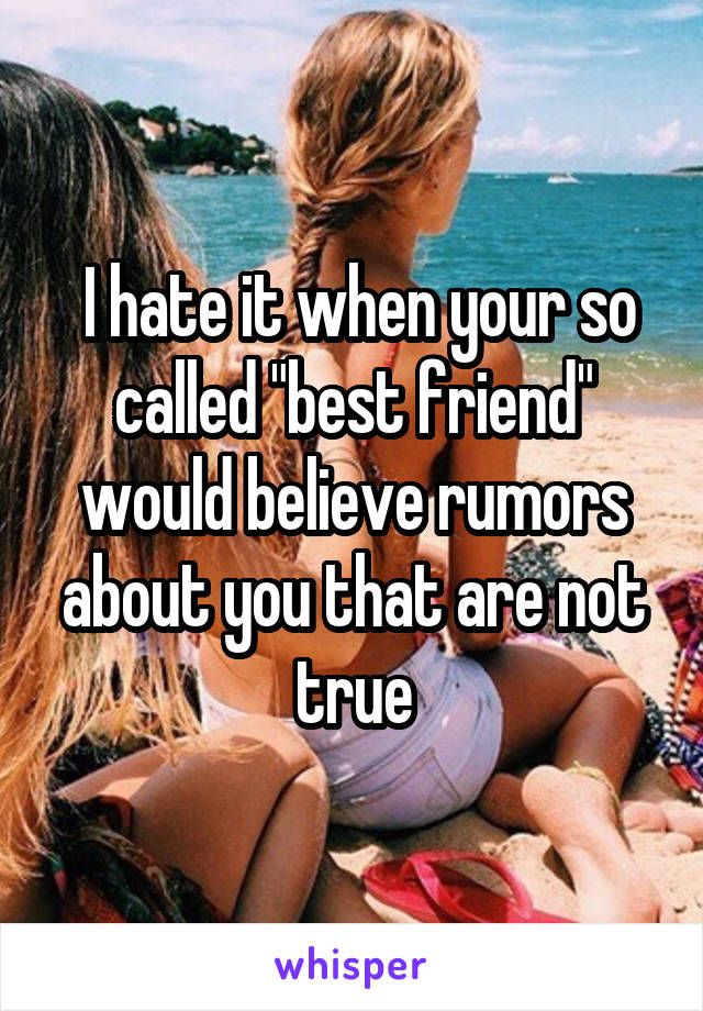 """I hate it when your so called """"best friend"""" would believe rumors about you that are not true"""