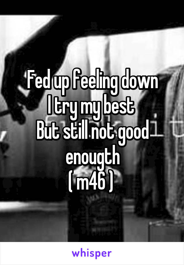 Fed up feeling down I try my best  But still not good enougth ( m46 )