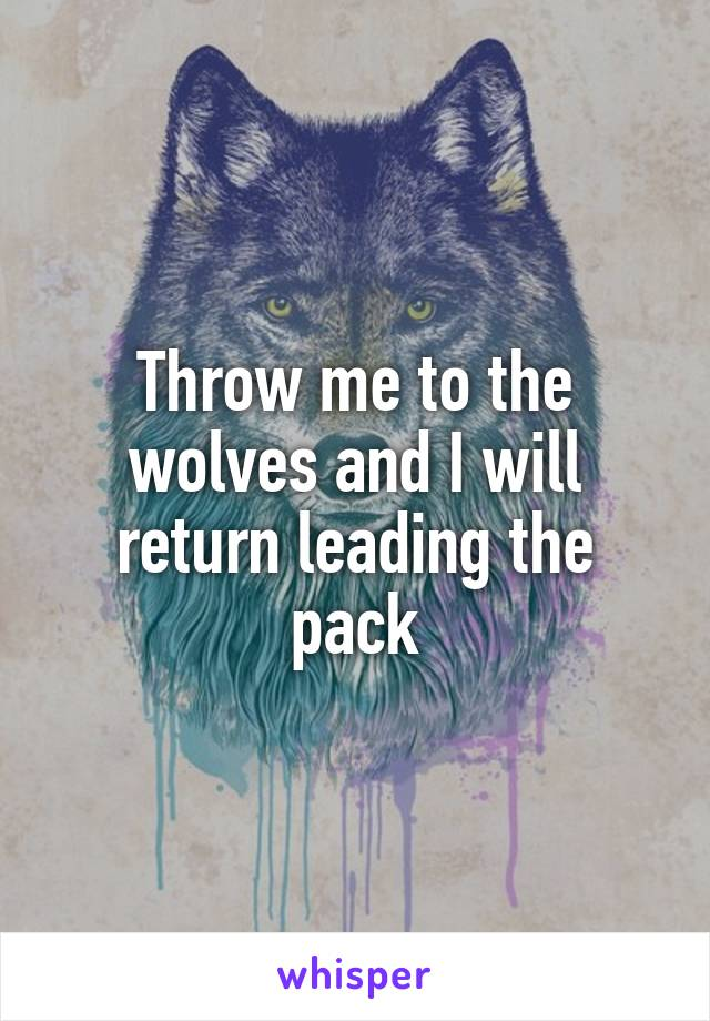 Throw me to the wolves and I will return leading the pack