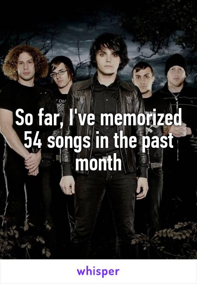 So far, I've memorized 54 songs in the past month