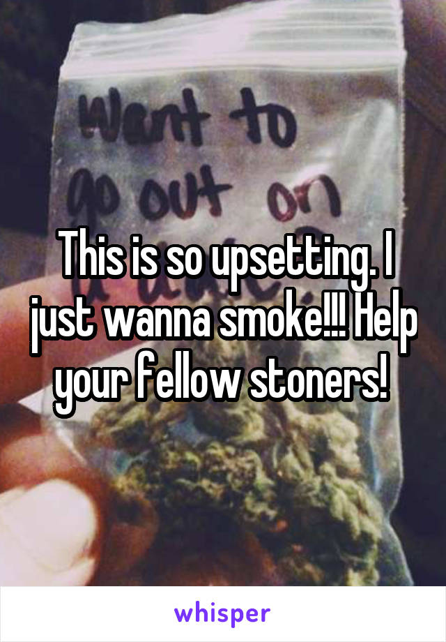 This is so upsetting. I just wanna smoke!!! Help your fellow stoners!