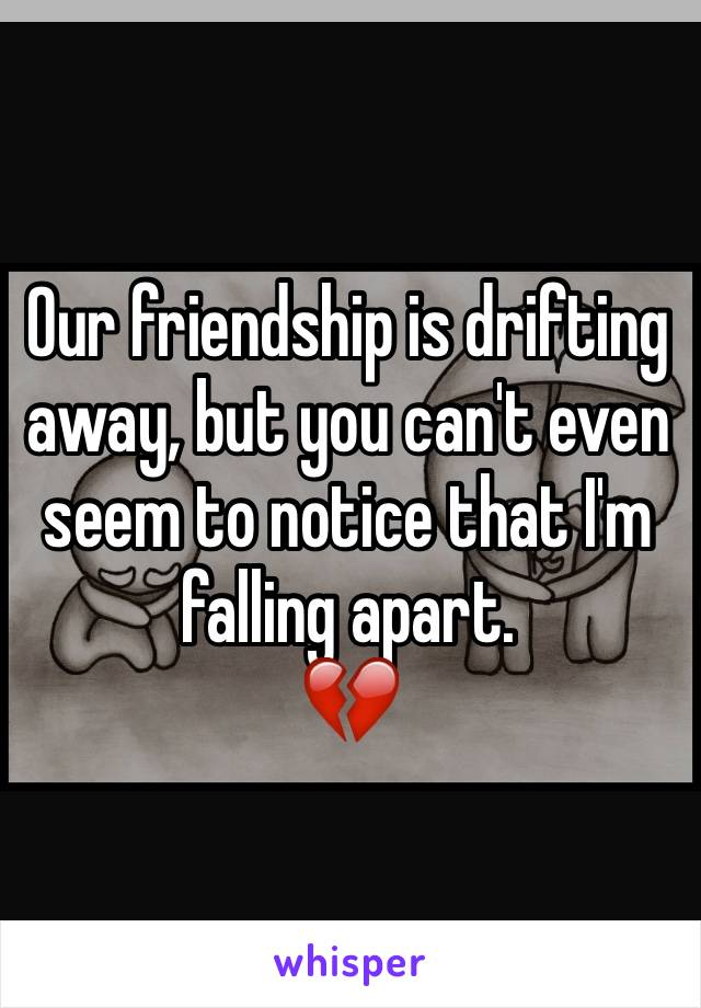 Our friendship is drifting away, but you can't even seem to notice that I'm falling apart. 💔