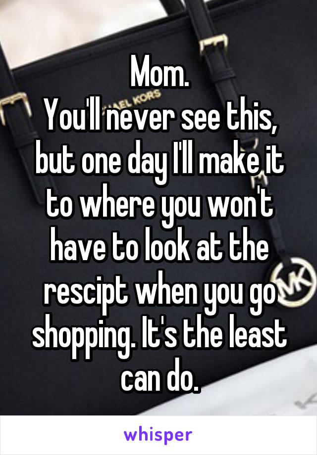 Mom. You'll never see this, but one day I'll make it to where you won't have to look at the rescipt when you go shopping. It's the least can do.