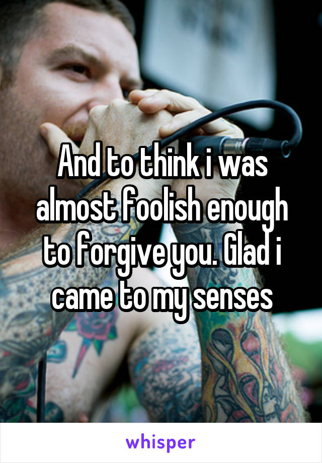 And to think i was almost foolish enough to forgive you. Glad i came to my senses