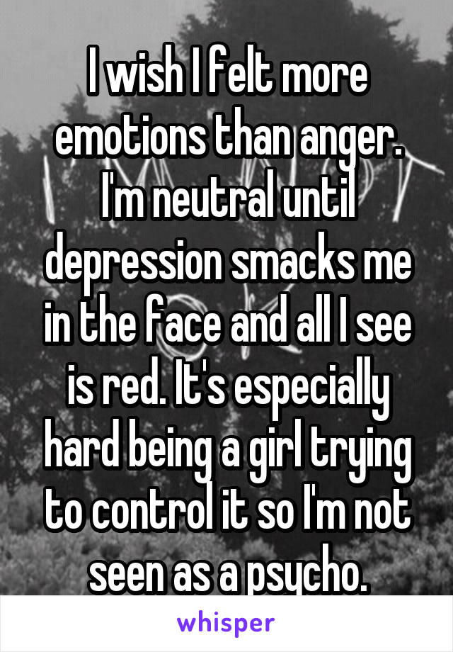 I wish I felt more emotions than anger. I'm neutral until depression smacks me in the face and all I see is red. It's especially hard being a girl trying to control it so I'm not seen as a psycho.