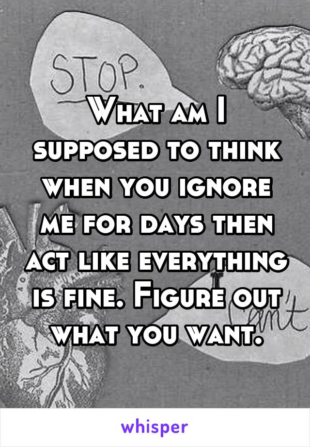 What am I supposed to think when you ignore me for days then act like everything is fine. Figure out what you want.