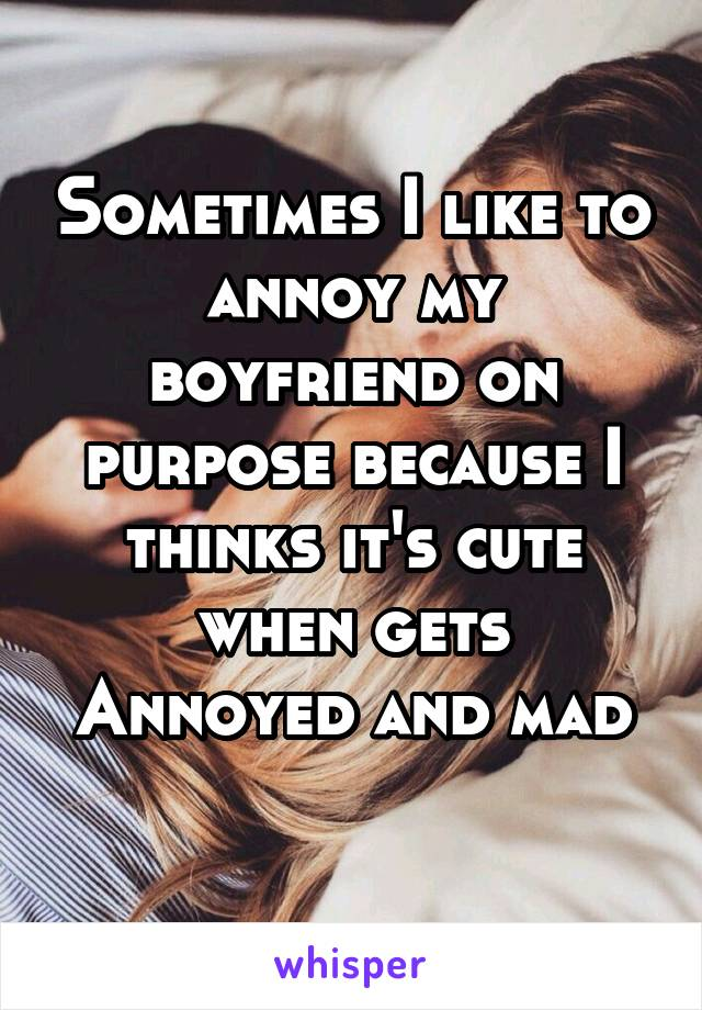 Sometimes I like to annoy my boyfriend on purpose because I thinks it's cute when gets Annoyed and mad
