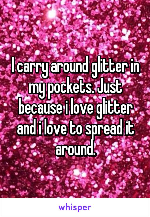 I carry around glitter in my pockets. Just because i love glitter and i love to spread it around.