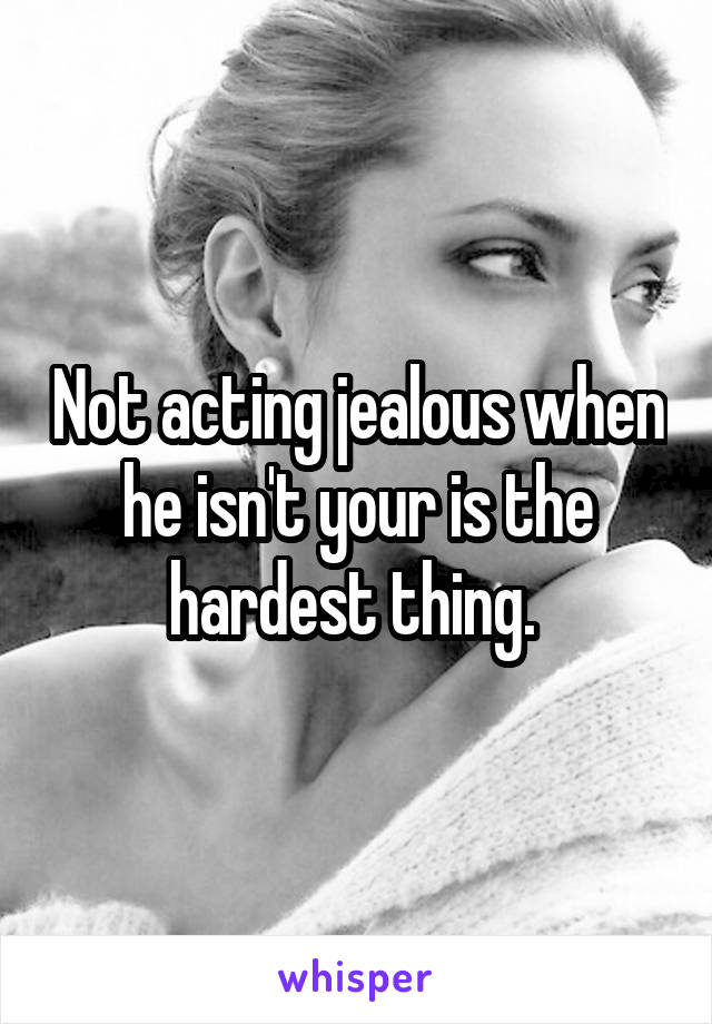 Not acting jealous when he isn't your is the hardest thing.