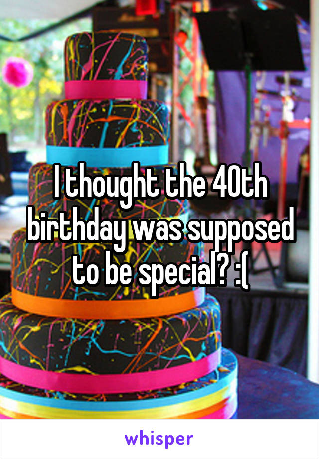 I thought the 40th birthday was supposed to be special? :(