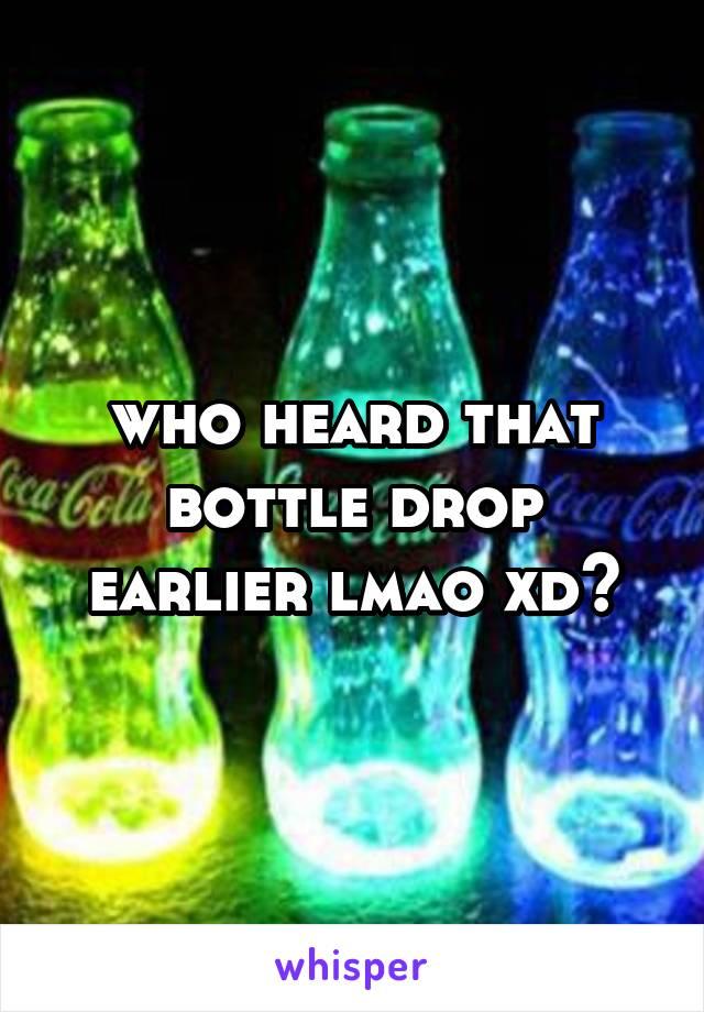 who heard that bottle drop earlier lmao xd🔥