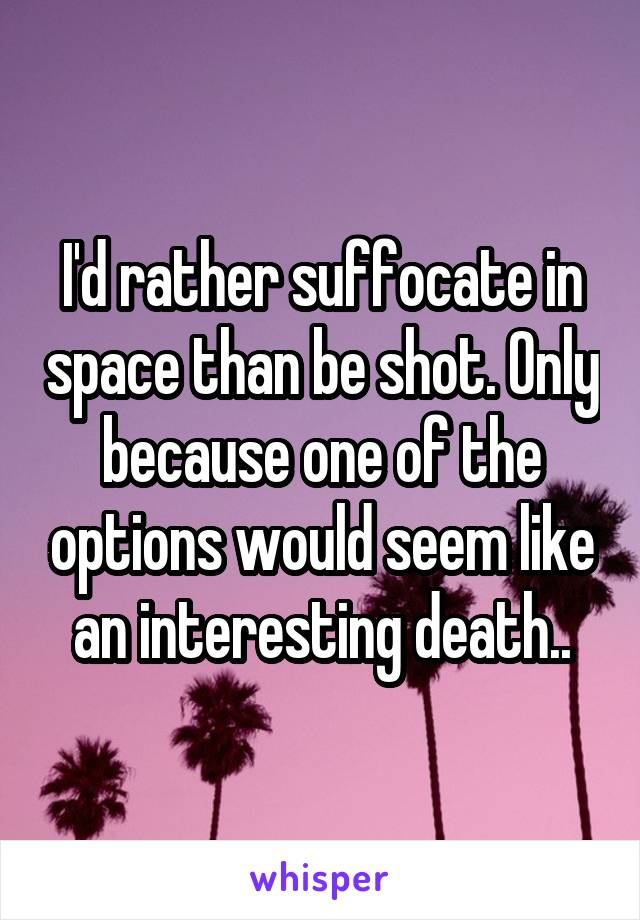 I'd rather suffocate in space than be shot. Only because one of the options would seem like an interesting death..
