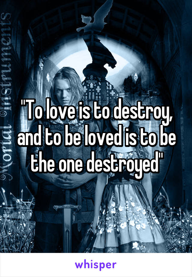 """""""To love is to destroy, and to be loved is to be the one destroyed"""""""
