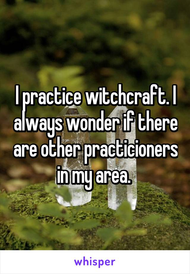I practice witchcraft. I always wonder if there are other practicioners in my area.