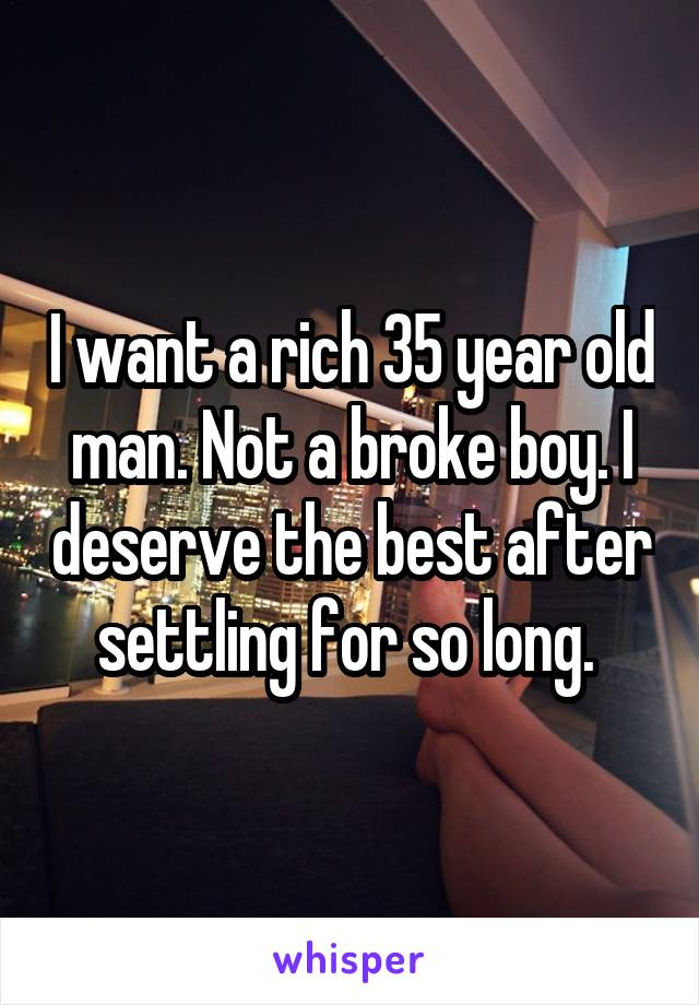 I want a rich 35 year old man. Not a broke boy. I deserve the best after settling for so long.