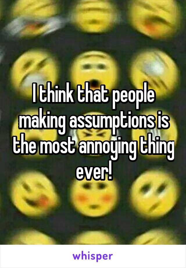 I think that people making assumptions is the most annoying thing ever!