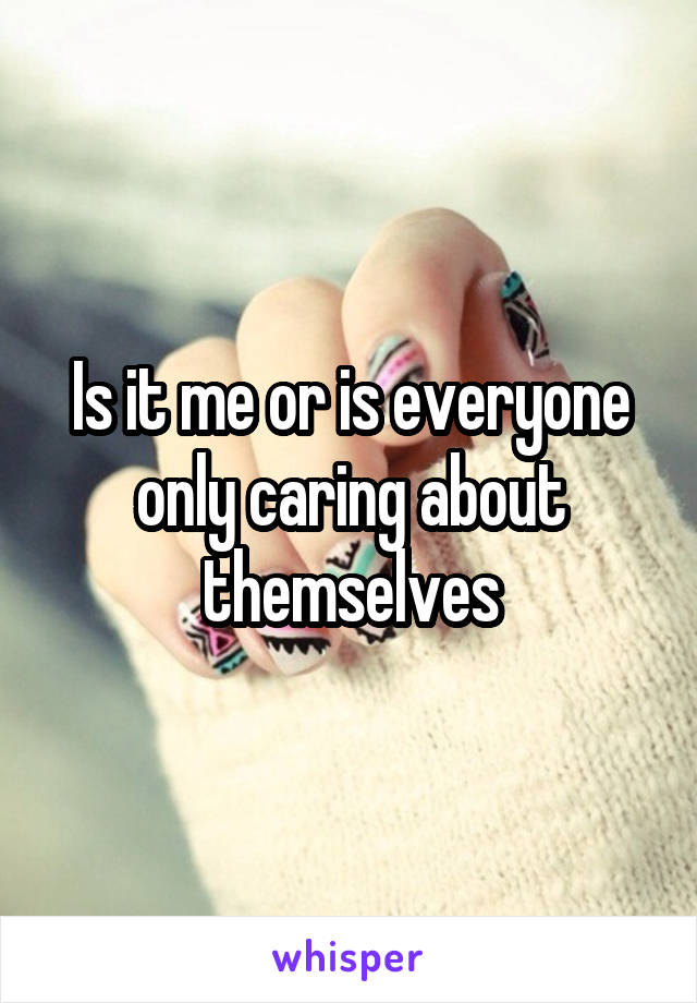 Is it me or is everyone only caring about themselves