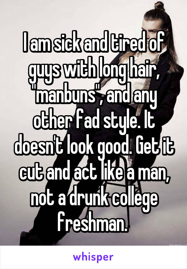 """I am sick and tired of guys with long hair, """"manbuns"""", and any other fad style. It doesn't look good. Get it cut and act like a man, not a drunk college freshman."""