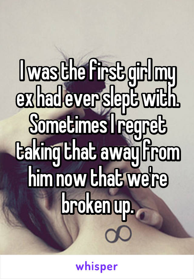 I was the first girl my ex had ever slept with. Sometimes I regret taking that away from him now that we're broken up.
