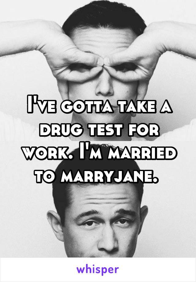 I've gotta take a drug test for work. I'm married to marryjane.