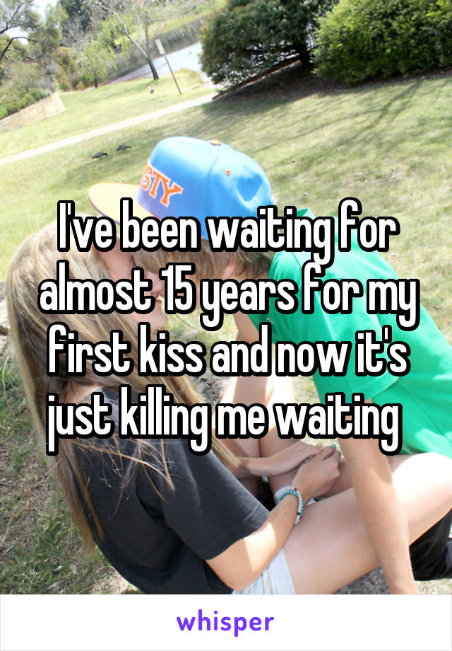 I've been waiting for almost 15 years for my first kiss and now it's just killing me waiting