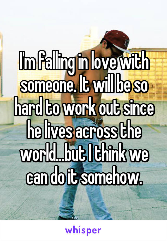 I'm falling in love with someone. It will be so hard to work out since he lives across the world...but I think we can do it somehow.