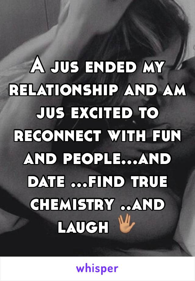 A jus ended my relationship and am jus excited to reconnect with fun and people...and date ...find true chemistry ..and laugh 🖖🏽